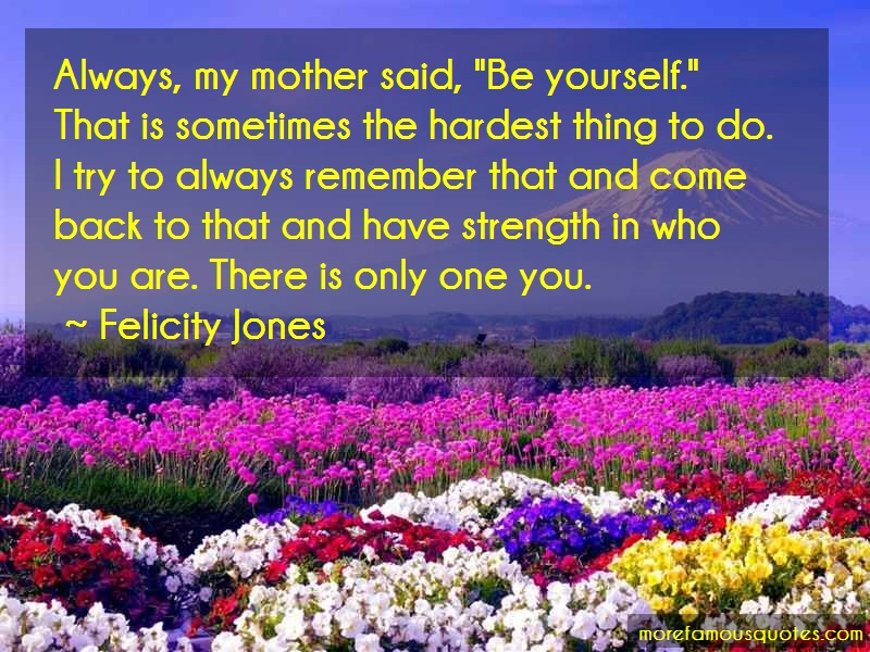 Felicity Jones Quotes: Always my mother said be yourself that