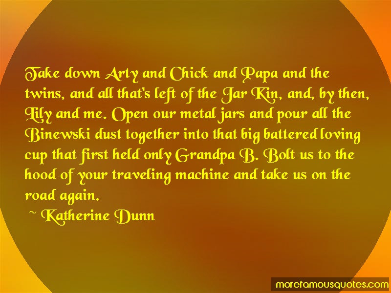 Katherine Dunn Quotes: Take down arty and chick and papa and