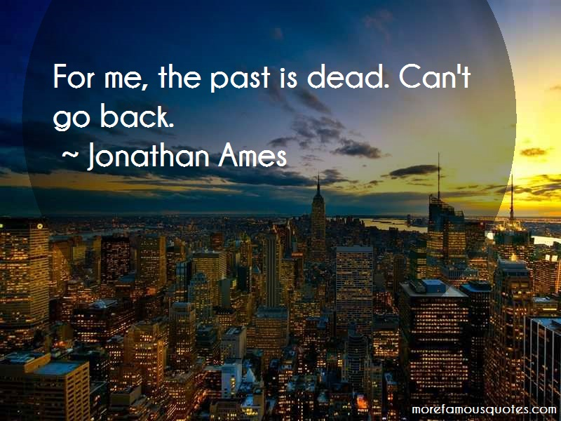 Jonathan Ames Quotes: For me the past is dead cant go back