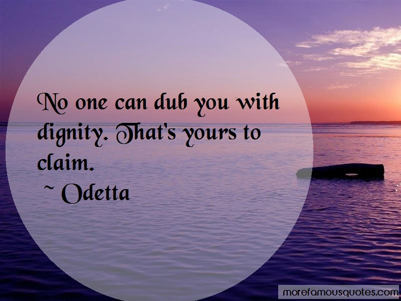 Odetta Quotes: No one can dub you with dignity thats