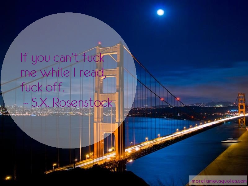 S.X. Rosenstock Quotes: If You Cant Fuck Me While I Read Fuck