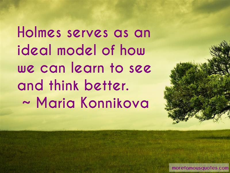 Maria Konnikova Quotes: Holmes serves as an ideal model of how