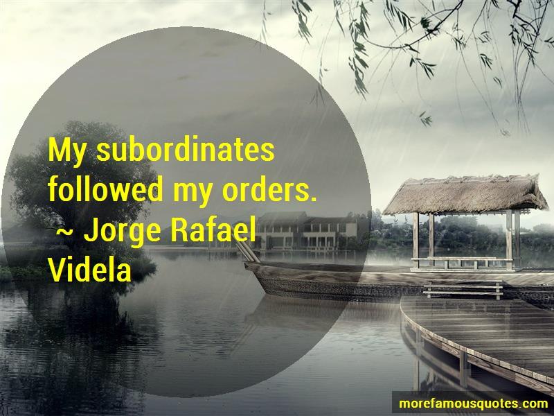 Jorge Rafael Videla Quotes: My subordinates followed my orders