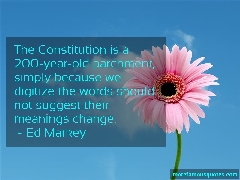 Ed Markey Quotes: The constitution is a 200 year old