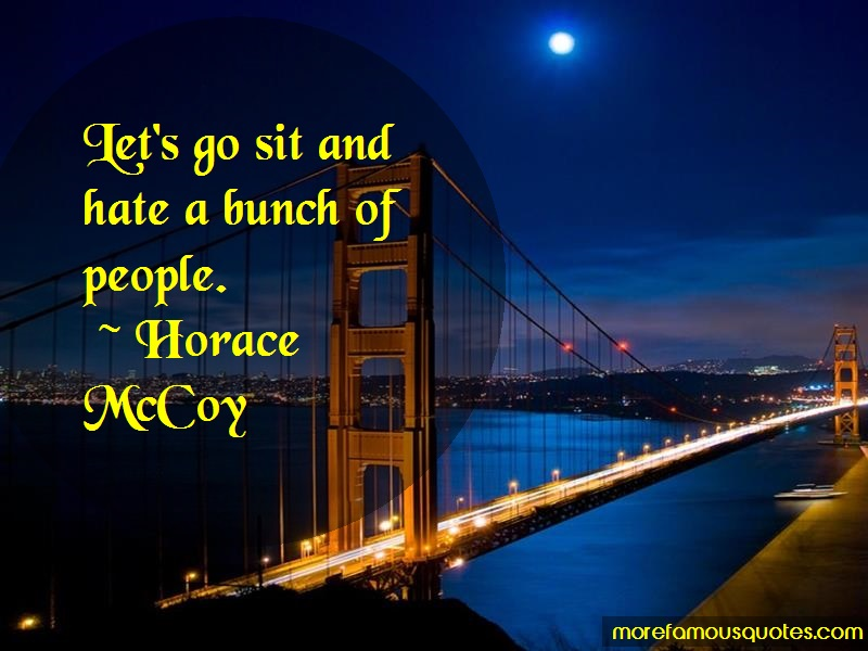 Horace McCoy Quotes: Lets Go Sit And Hate A Bunch Of People