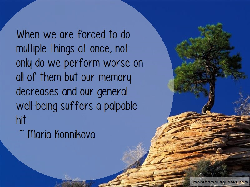 Maria Konnikova Quotes: When we are forced to do multiple things