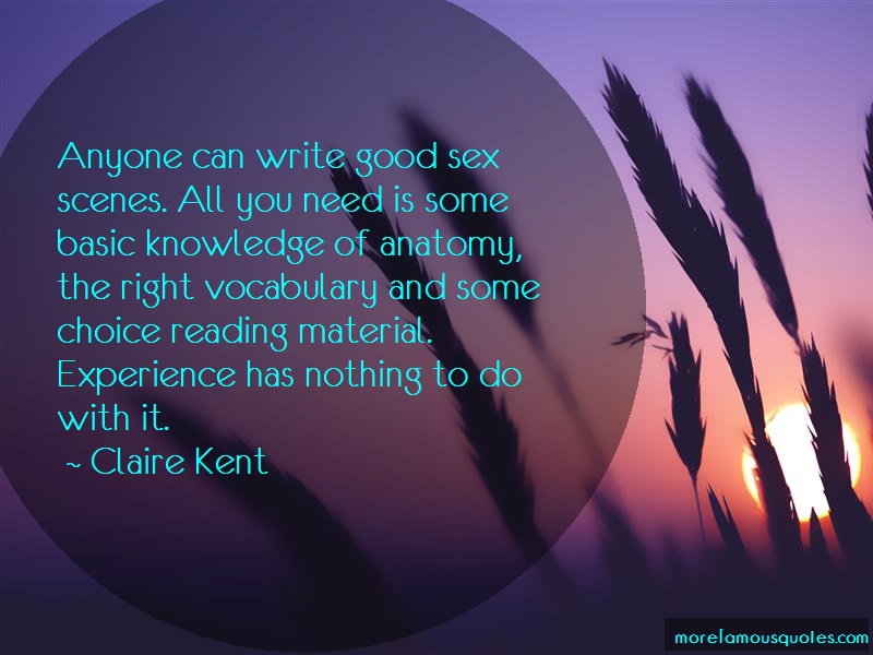 Claire Kent Quotes: Anyone Can Write Good Sex Scenes All You