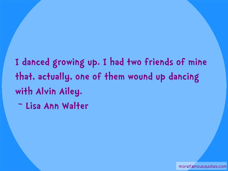 Lisa Ann Walter Quotes: I danced growing up i had two friends of