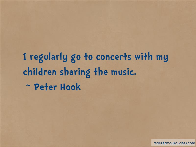 Peter Hook Quotes: I regularly go to concerts with my