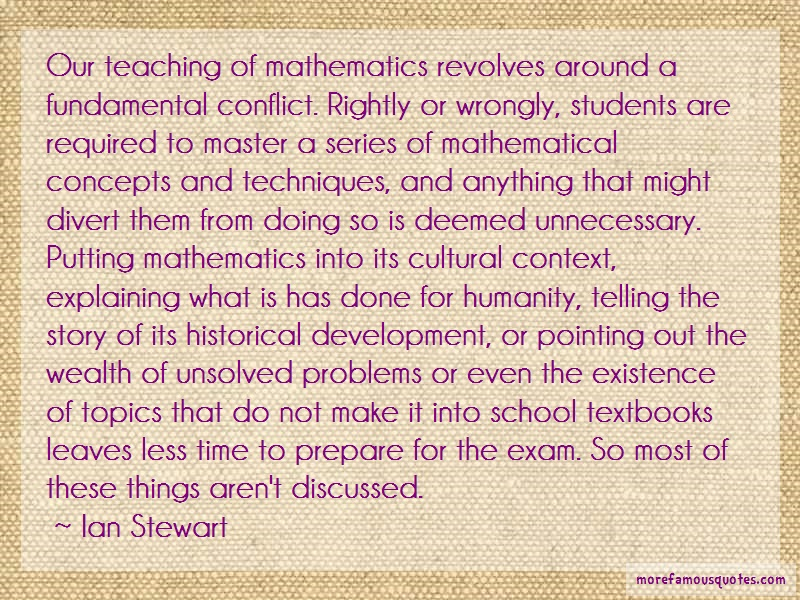 Ian Stewart Quotes: Our teaching of mathematics revolves