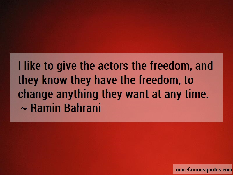 Ramin Bahrani Quotes: I like to give the actors the freedom