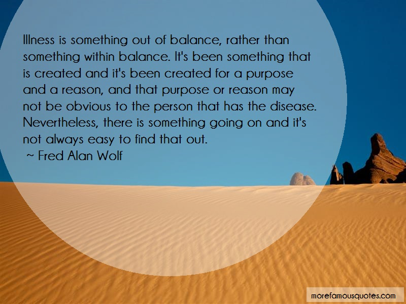 Fred Alan Wolf Quotes: Illness Is Something Out Of Balance