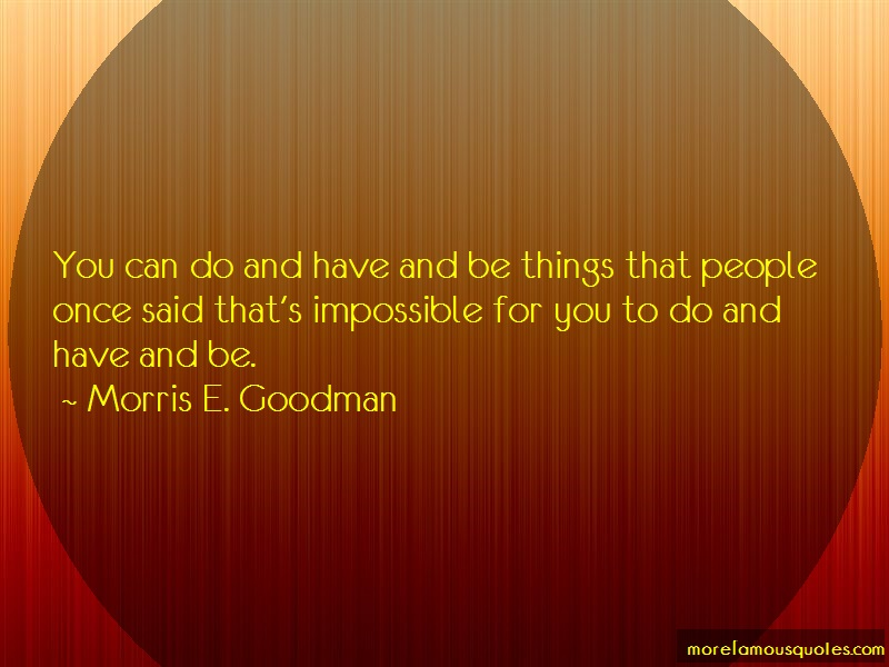 Morris E. Goodman Quotes: You Can Do And Have And Be Things That