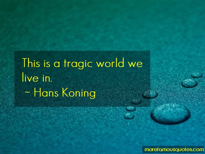 Hans Koning Quotes: This is a tragic world we live in