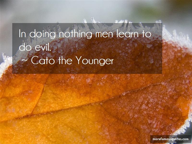 Cato The Younger Quotes: In doing nothing men learn to do evil