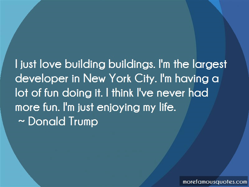 Donald Trump Quotes: I just love building buildings im the