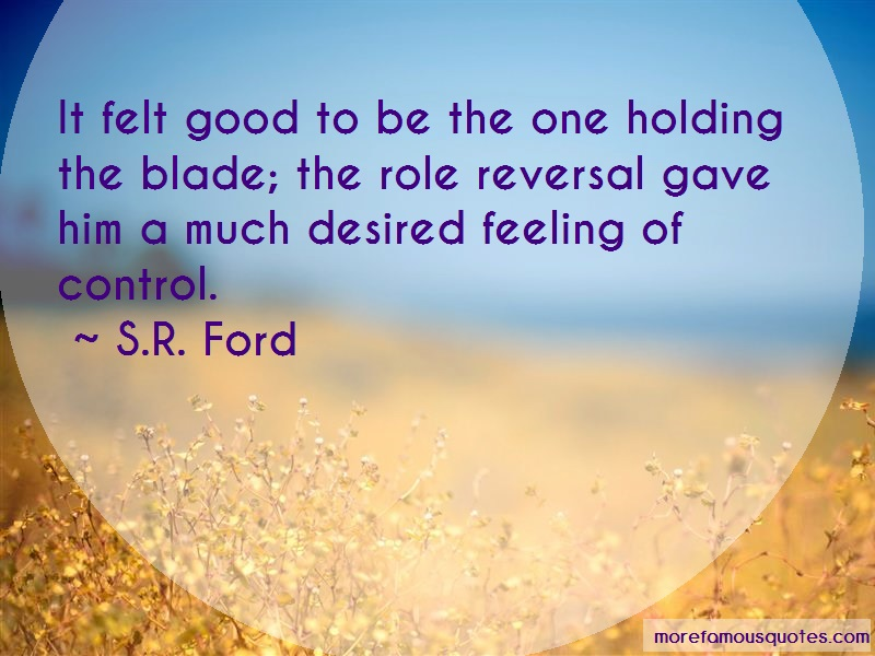 S.R. Ford Quotes: It felt good to be the one holding the