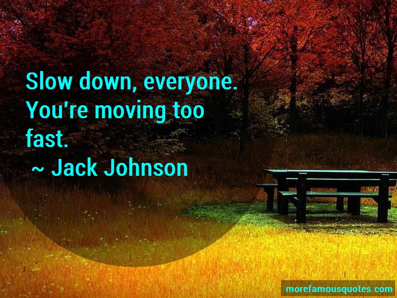 Jack Johnson Quotes: Slow down everyone youre moving too fast