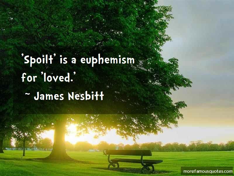 James Nesbitt Quotes: Spoilt is a euphemism for loved