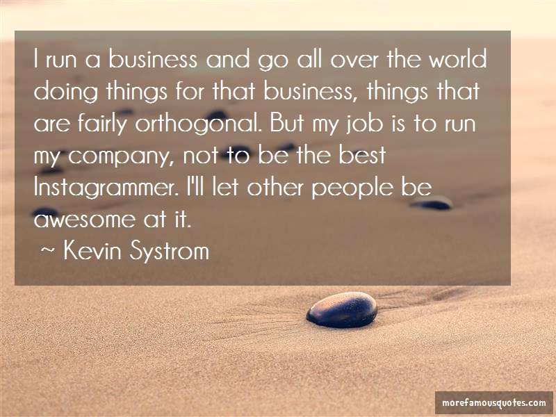 Kevin Systrom Quotes: I run a business and go all over the
