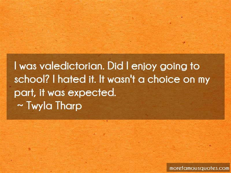 Twyla Tharp Quotes: I was valedictorian did i enjoy going to