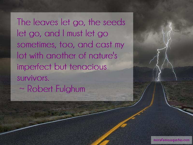 Robert Fulghum Quotes: The leaves let go the seeds let go and i