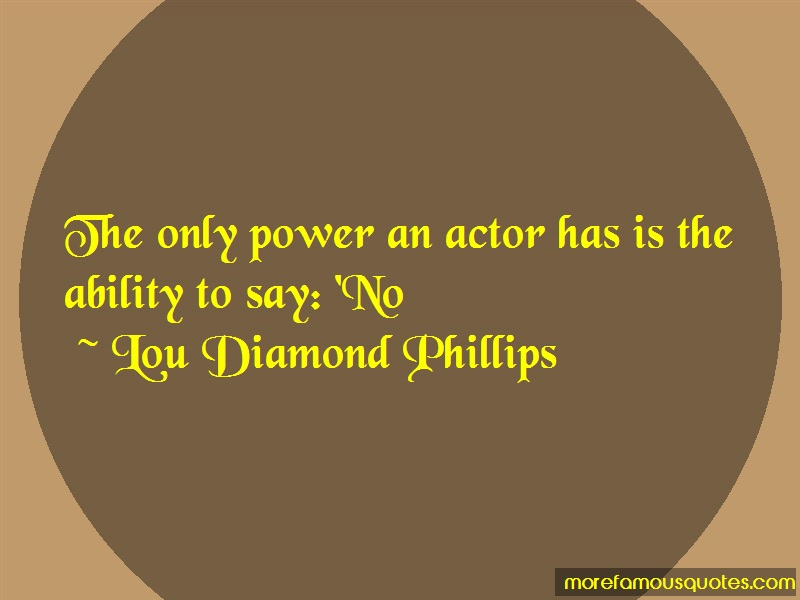 Lou Diamond Phillips Quotes: The Only Power An Actor Has Is The
