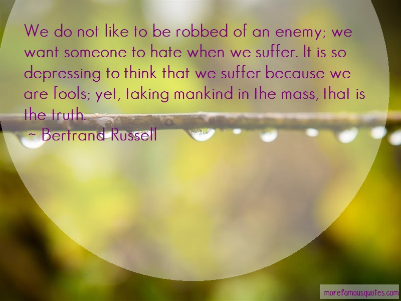 Bertrand Russell Quotes: We do not like to be robbed of an enemy