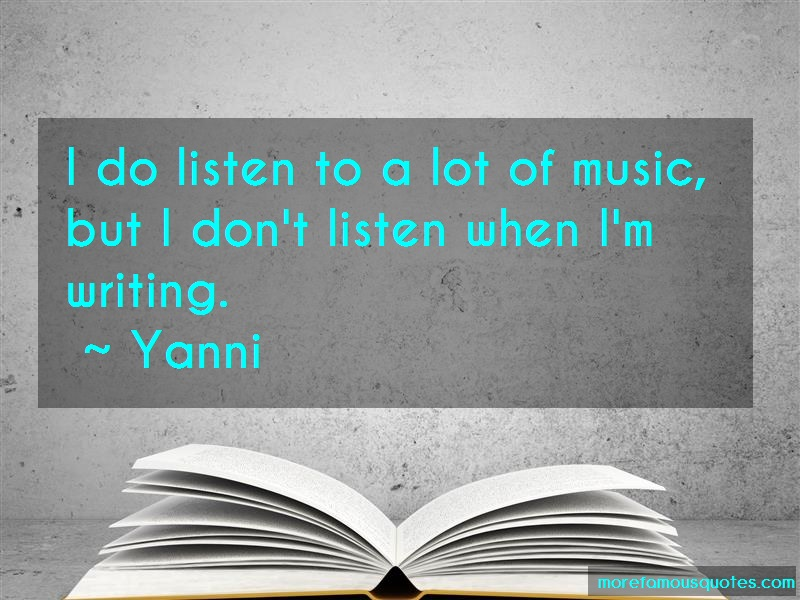 Yanni Quotes: I do listen to a lot of music but i dont
