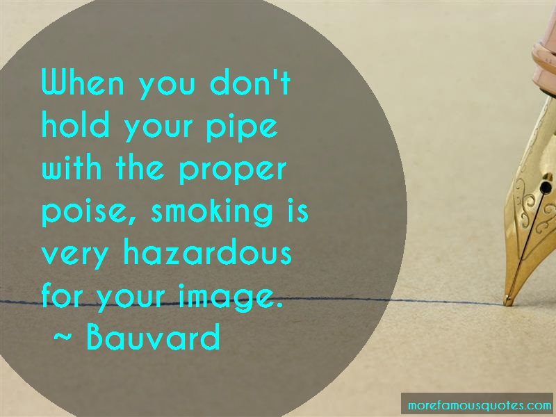 Bauvard Quotes: When you dont hold your pipe with the