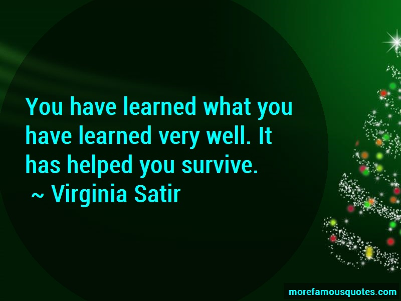 Virginia Satir Quotes: You have learned what you have learned
