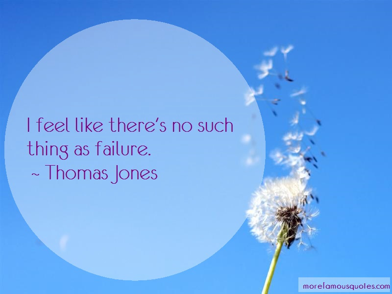 Thomas Jones Quotes: I feel like theres no such thing as