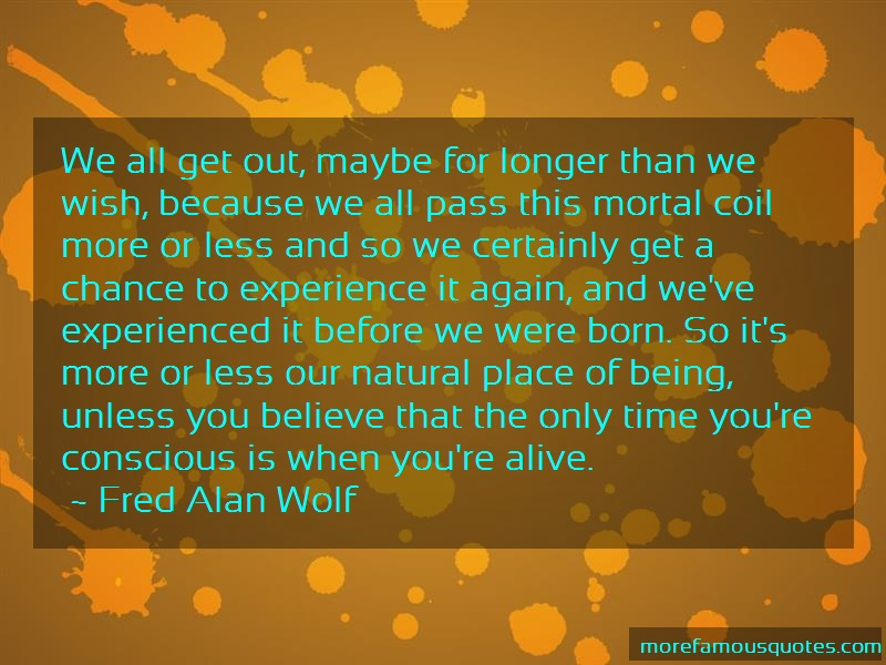 Fred Alan Wolf Quotes: We All Get Out Maybe For Longer Than We