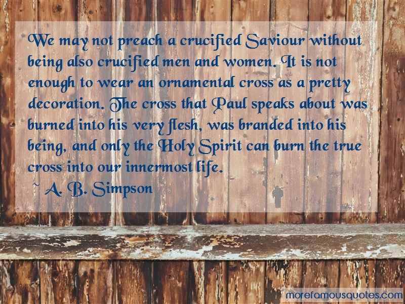 A. B. Simpson Quotes: We may not preach a crucified saviour