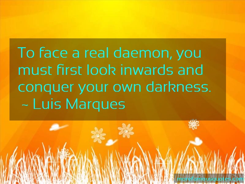 Luis Marques Quotes: To Face A Real Daemon You Must First