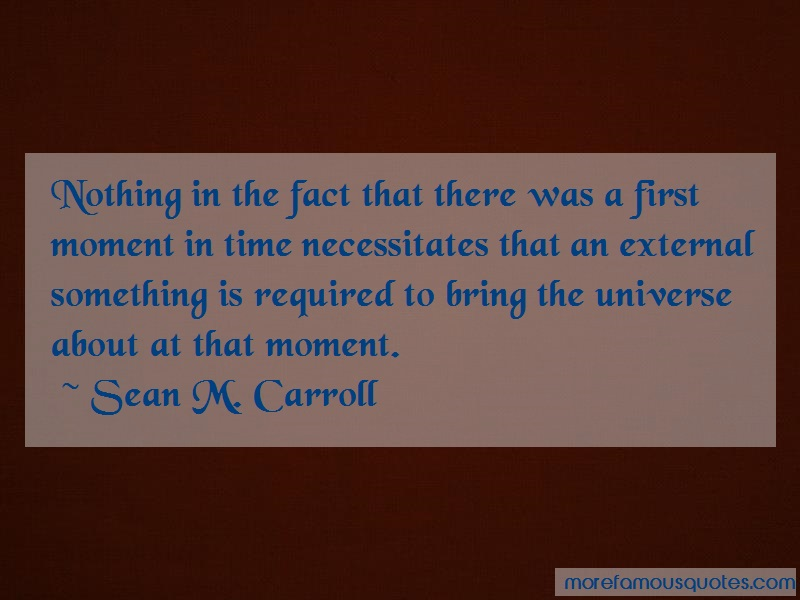 Sean M. Carroll Quotes: Nothing In The Fact That There Was A