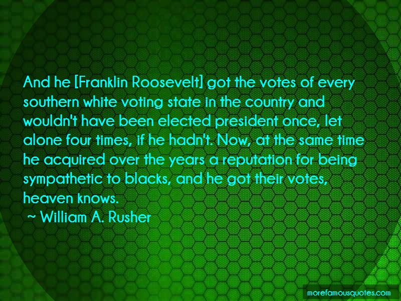 William A. Rusher Quotes: And he franklin roosevelt got the votes