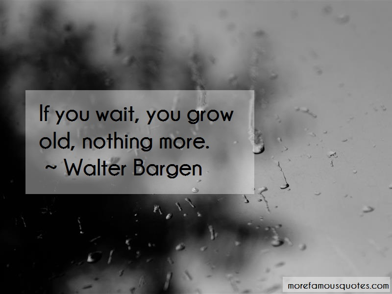 Walter Bargen Quotes: If you wait you grow old nothing more