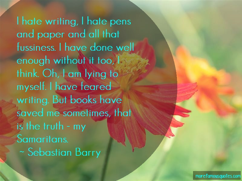 Sebastian Barry Quotes: I Hate Writing I Hate Pens And Paper And