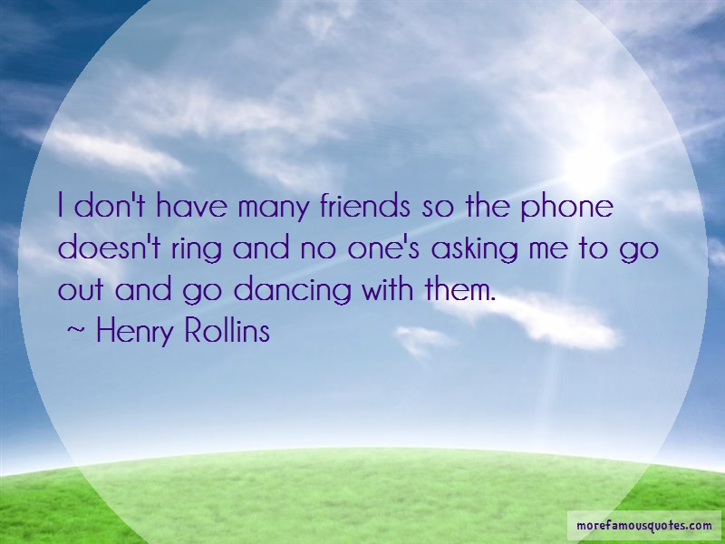 Henry Rollins Quotes: I dont have many friends so the phone