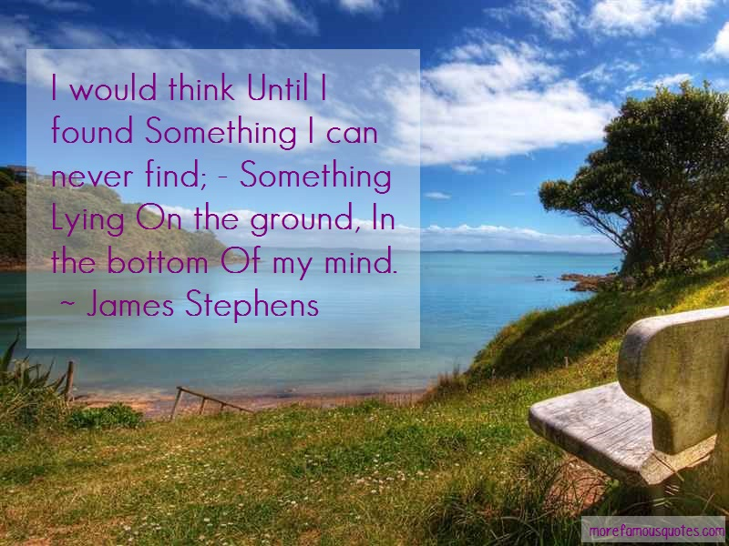 James Stephens Quotes: I would think until i found something i