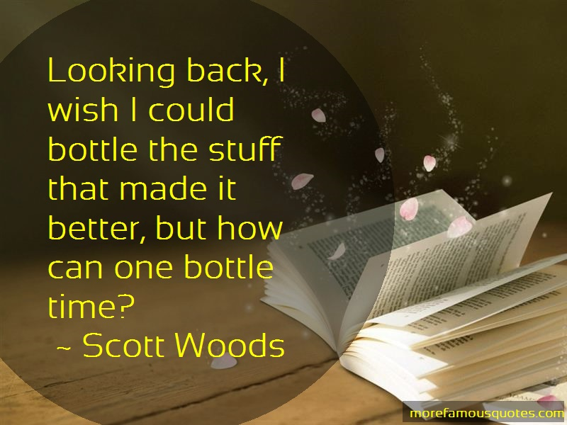 Scott Woods Quotes: Looking Back I Wish I Could Bottle The
