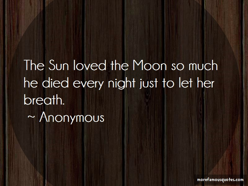 Anonymous. Quotes: The Sun Loved The Moon So Much He Died