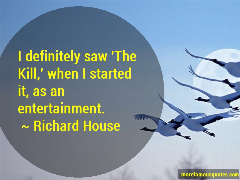 Richard House Quotes: I Definitely Saw The Kill When I Started