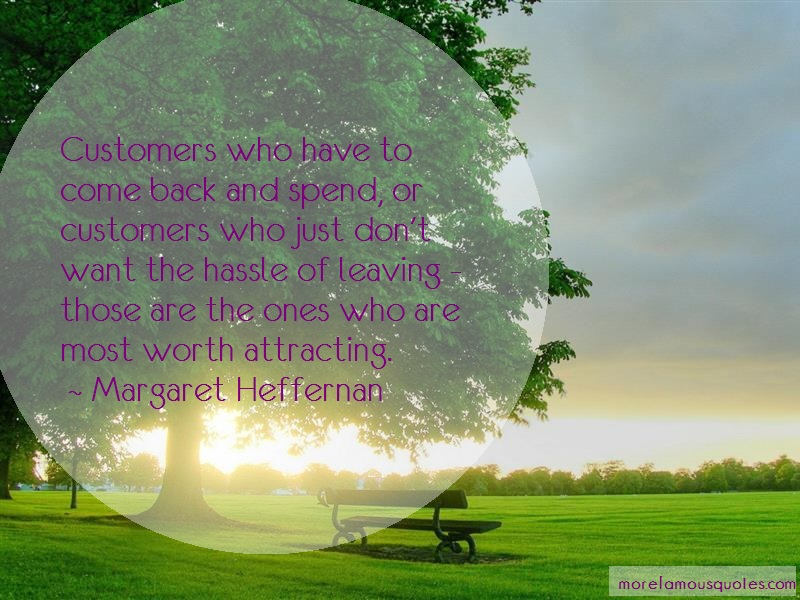 Margaret Heffernan Quotes: Customers Who Have To Come Back And