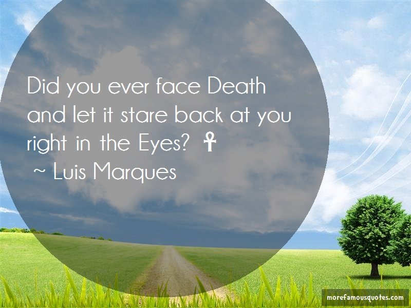 Luis Marques Quotes: Did You Ever Face Death And Let It Stare