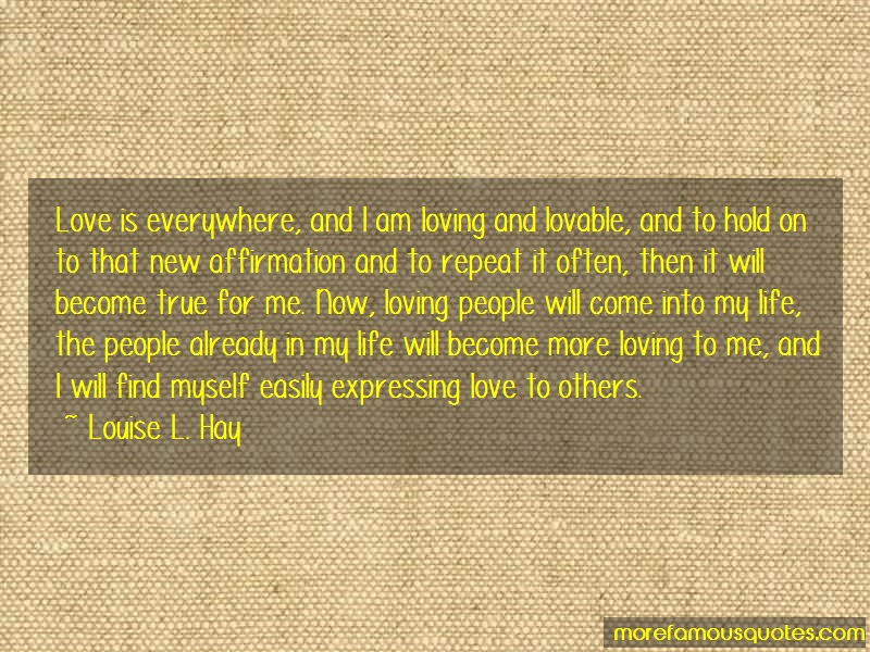 Louise L. Hay Quotes: Love is everywhere and i am loving and