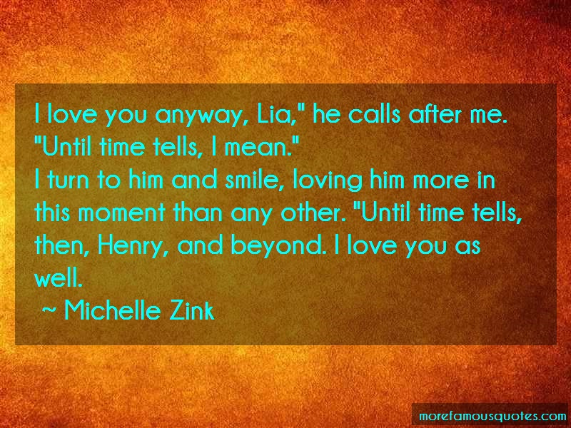 Michelle Zink Quotes: I love you anyway lia he calls after me