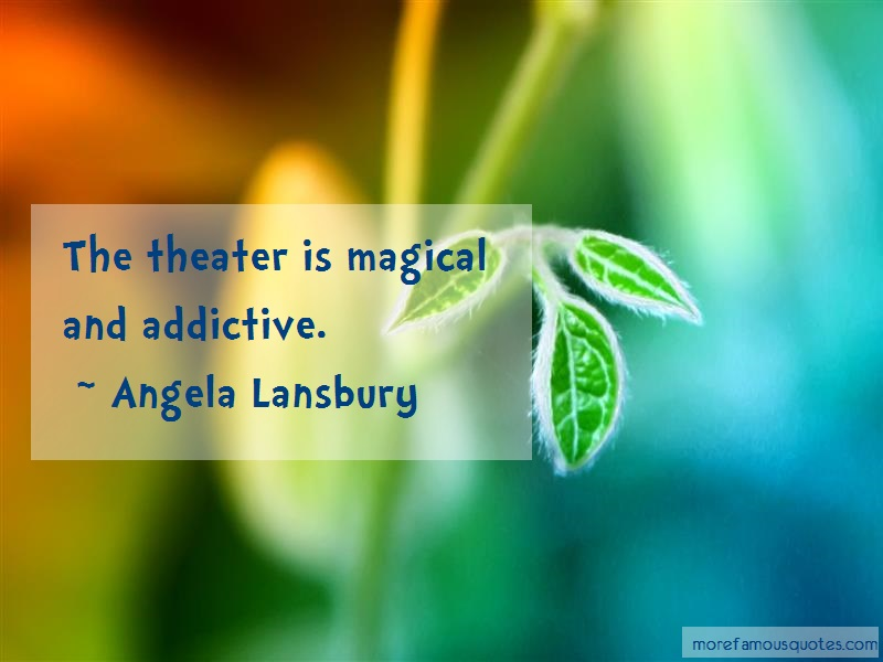 Angela Lansbury Quotes: The theater is magical and addictive