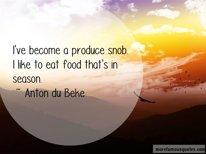 Anton Du Beke Quotes: Ive become a produce snob i like to eat
